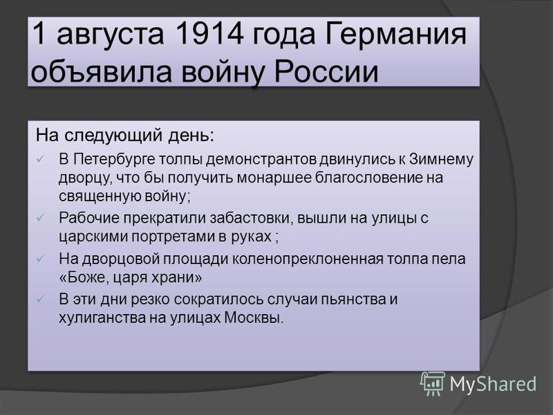 1 августа 1914 года Германия объявила войну России На следующий день: В Петербурге толпы демонстрантов двинулись к Зимнему дворцу, что бы получить монаршее благословение на священную войну; Рабочие прекратили забастовки, вышли на улицы с царскими пор