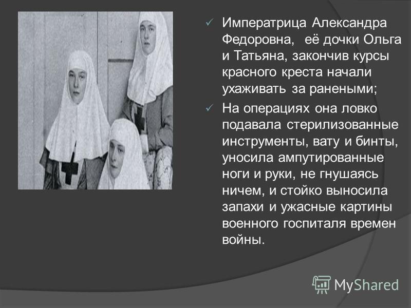 Императрица Александра Федоровна, её дочки Ольга и Татьяна, закончив курсы красного креста начали ухаживать за ранеными; На операциях она ловко подавала стерилизованные инструменты, вату и бинты, уносила ампутированные ноги и руки, не гнушаясь ничем,