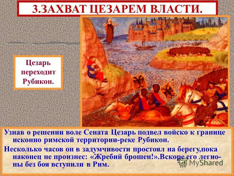 Узнав о решении воле Сената Цезарь подвел войско к границе исконно римской территории-реке Рубикон. Несколько часов он в задумчивости простоял на берегу,пока наконец не произнес: «Жребий брошен!».Вскоре его легионы без боя вступили в Рим. 3. ЗАХВАТ Ц