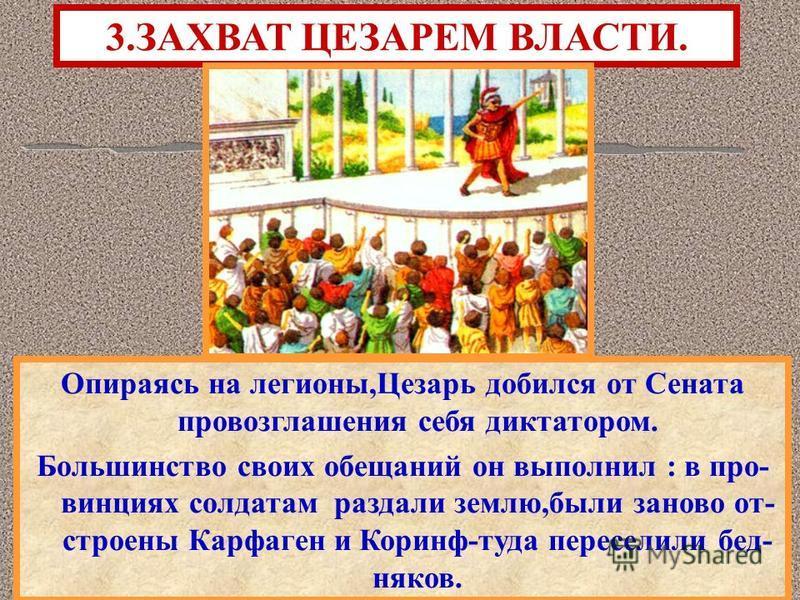 Опираясь на легионы,Цезарь добился от Сената провозглашения себя диктатором. Большинство своих обещаний он выполнил : в провинциях солдатам раздали землю,были заново от- строены Карфаген и Коринф-туда переселили бедняков. 3. ЗАХВАТ ЦЕЗАРЕМ ВЛАСТИ.