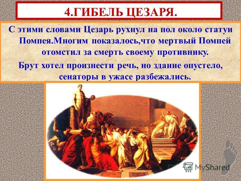 С этими словами Цезарь рухнул на пол около статуи Помпея.Многим показалось,что мертвый Помпей отомстил за смерть своему противнику. Брут хотел произнести речь, но здание опустело, сенаторы в ужасе разбежались. 4. ГИБЕЛЬ ЦЕЗАРЯ.