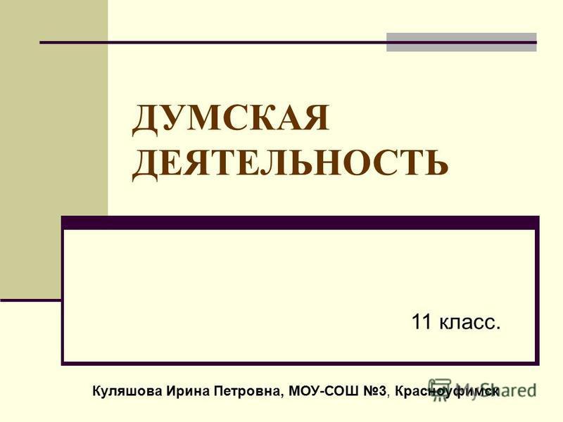 ДУМСКАЯ ДЕЯТЕЛЬНОСТЬ 11 класс. Куляшова Ирина Петровна, МОУ-СОШ 3, Красноуфимск