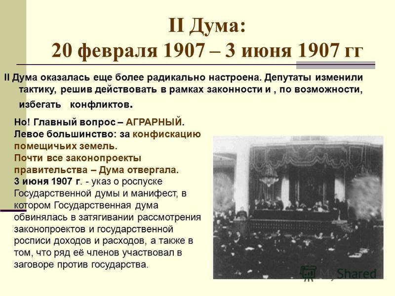 II Дума: 20 февраля 1907 – 3 июня 1907 гг II Дума оказалась еще более радикально настроена. Депутаты изменили тактику, решив действовать в рамках законности и, по возможности, избегать конфликтов. Но! Главный вопрос – АГРАРНЫЙ. Левое большинство: за