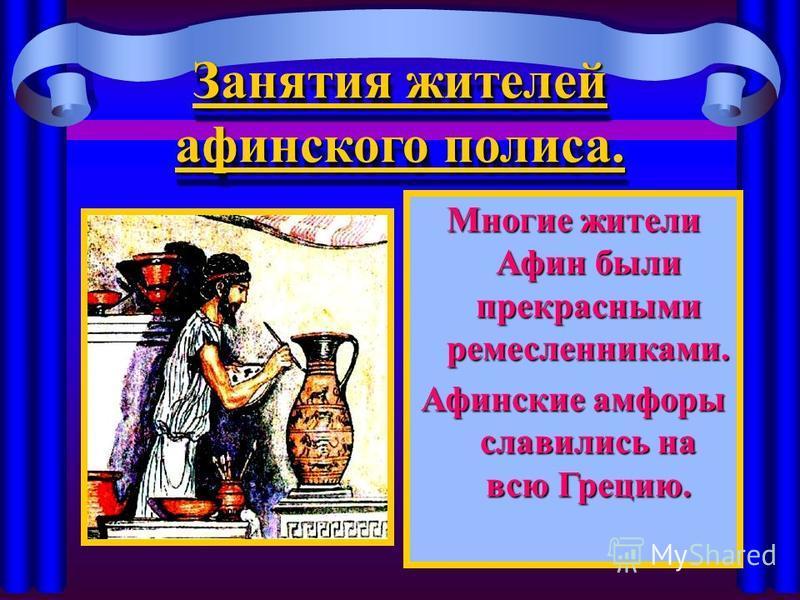 Занятия жителей афинского полиса. Многие жители Афин были прекрасными ремесленниками. Афинские амфоры славились на всю Грецию.