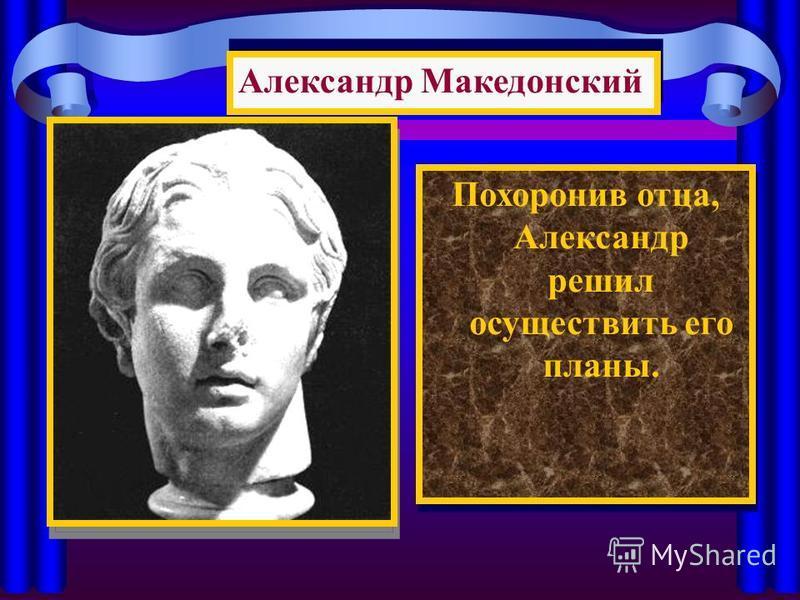 Похоронив отца, Александр решил осуществить его планы. Александр Македонский
