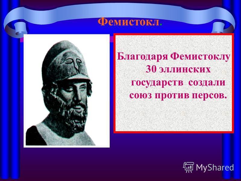 Благодаря Фемистоклу 30 эллинских государств создали союз против персов. Фемистокл.