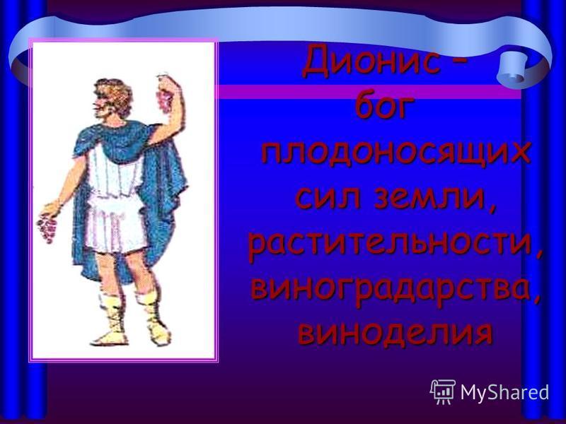 Дионис – бог плодоносящих сил земли, растительности, виноградарства, виноделия