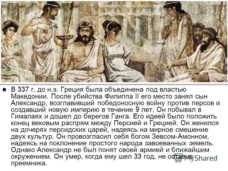 В 337 г. до н.э. Греция была объединена под властью Македонии. После убийства Филиппа II его место занял сын Александр, возглавивший победоносную войну против персов и создавший новую империю в течение 9 лет. Он побывал в Гималаях и дошел до берегов