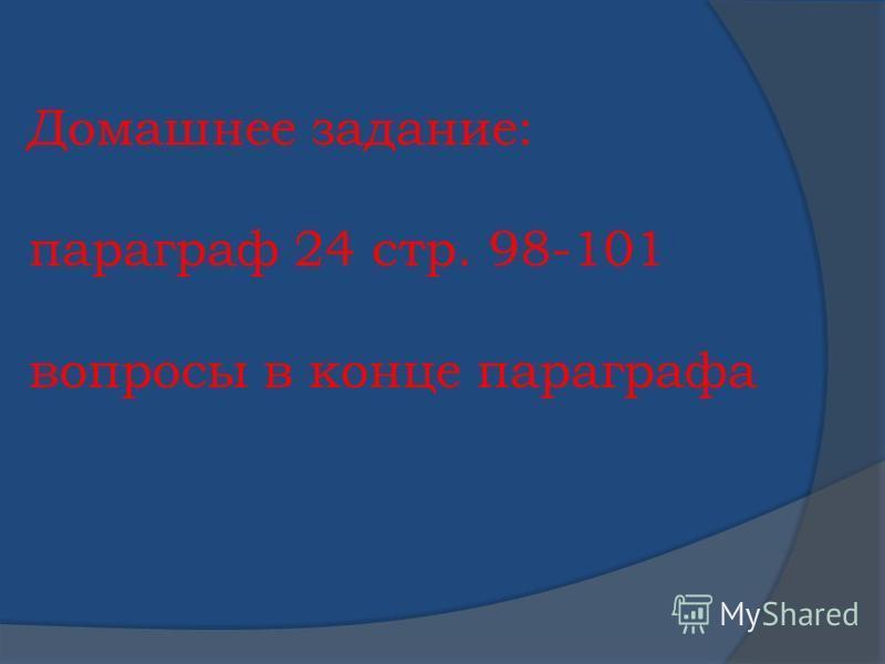 Домашнее задание: параграф 24 стр. 98-101 вопросы в конце параграфа