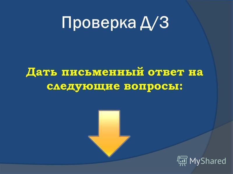 Проверка Д/З Дать письменный ответ на следующие вопросы: