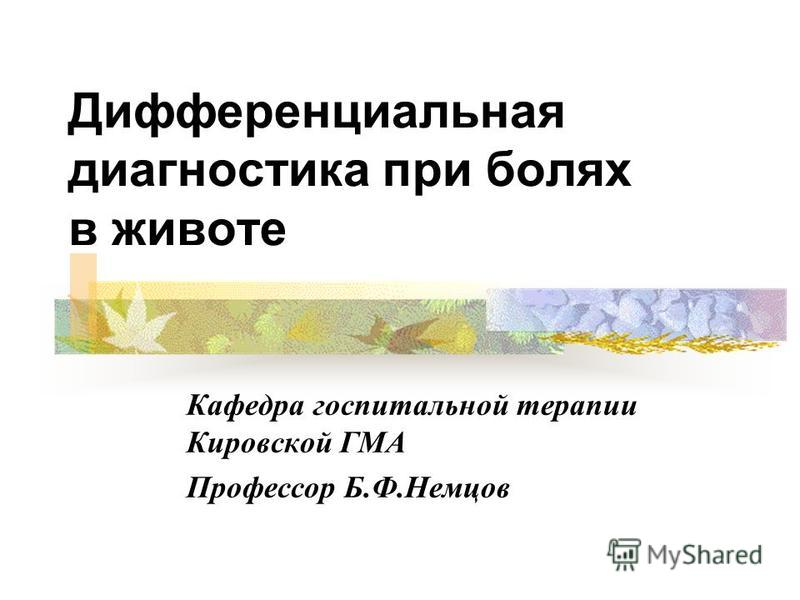 Дифференциальная диагностика при болях в животе Кафедра госпитальной терапии Кировской ГМА Профессор Б.Ф.Немцов