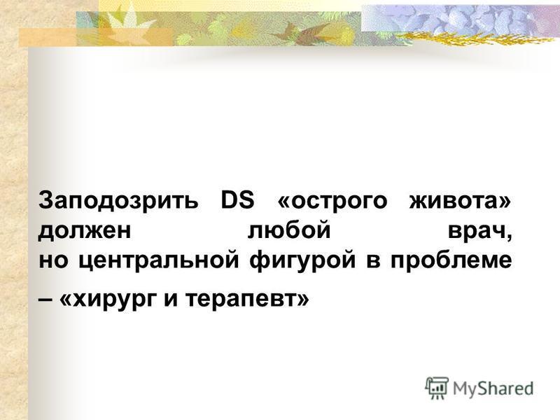 Заподозрить DS «острого живота» должен любой врач, но центральной фигурой в проблеме – «хирург и терапевт»