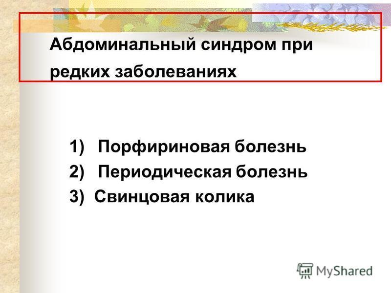 Абдоминальный синдром при редких заболеваниях 1) Порфириновая болезнь 2) Периодическая болезнь 3) Свинцовая колика