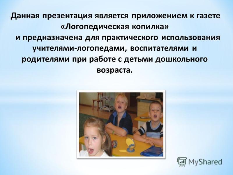 Данная презентация является приложением к газете «Логопедическая копилка» и предназначена для практического использования учителями-логопедами, воспитателями и родителями при работе с детьми дошкольного возраста.