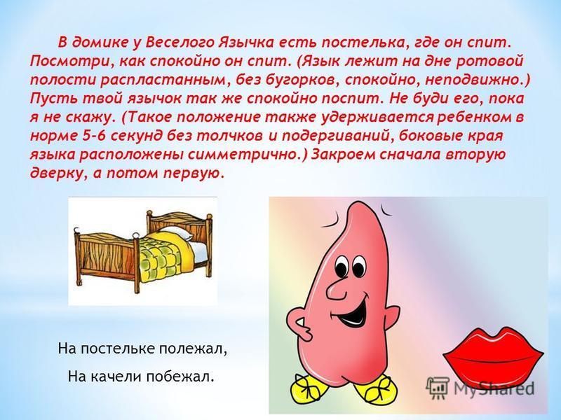 В домике у Веселого Язычка есть постелька, где он спит. Посмотри, как спокойно он спит. (Язык лежит на дне ротовой полости распластанным, без бугорков, спокойно, неподвижно.) Пусть твой язычок так же спокойно поспит. Не буди его, пока я не скажу. (Та