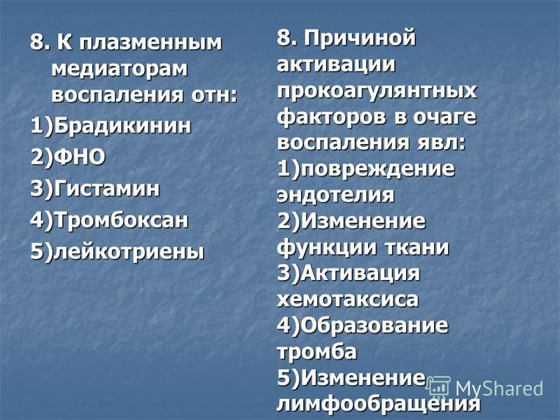 8. К плазменным медиаторам воспаления отн: 1)Брадикинин 2)ФНО3)Гистамин 4)Тромбоксан 5)лейкотриены 8. Причиной активации прокоагулянтных факторов в очаге воспаления явл: 1)повреждение эндотелия 2)Изменение функции ткани 3)Активация хемотаксиса 4)Обра