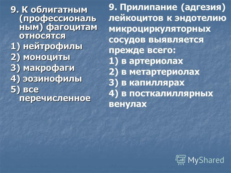 9. К облигатным (профессиональным) фагоцитам относятся 1) нейтрофилы 2) моноциты 3) макрофаги 4) эозинофилы 5) все перечисленное 9. Прилипание (адгезия) лейкоцитов к эндотелию микроциркуляторных сосудов выявляется прежде всего: 1) в артериолах 2) в м