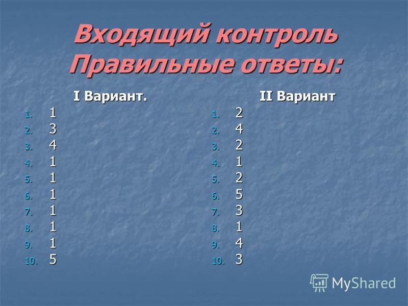 Входящий контроль Правильные ответы: Ι Вариант. 1. 1 2. 3 3. 4 4. 1 5. 1 6. 1 7. 1 8. 1 9. 1 10. 5 ΙΙ Вариант 1. 2 2. 4 3. 2 4. 1 5. 2 6. 5 7. 3 8. 1 9. 4 10. 3