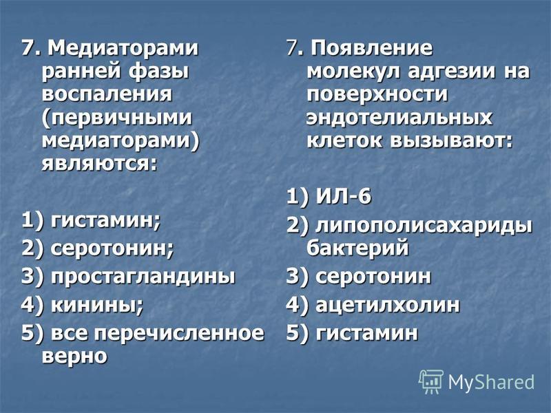 7. Медиаторами ранней фазы воспаления (первичными медиаторами) являются: 1) гистамин; 2) серотонин; 3) простагландины 4) кинины; 5) все перечисленное верно 7. Появление молекул адгезии на поверхности эндотелиальных клеток вызывают: 1) ИЛ-6 2) липопол