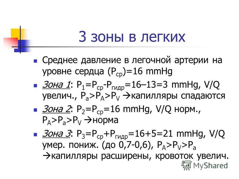 3 зоны в легких Среднее давление в легочной артерии на уровне сердца (Р ср )=16 mmHg Зона 1: Р 1 =Р ср -Р гидр =16–13=3 mmHg, V/Q увеличьь., P a >P A >P V капилляры спадаются Зона 2: Р 2 =Р ср =16 mmHg, V/Q норм., P A >P a >P V норма Зона 3: Р 3 =Р с
