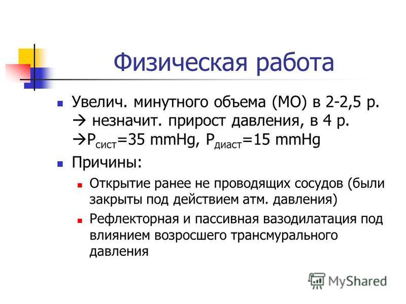 Физическая работа Увелич. минутного объема (МО) в 2-2,5 р. не значит. прирост давления, в 4 р. Р сист =35 mmHg, Р диаст =15 mmHg Причины: Открытие ранее не проводящих сосудов (были закрыты под действием атм. давления) Рефлекторная и пассивная вазодил