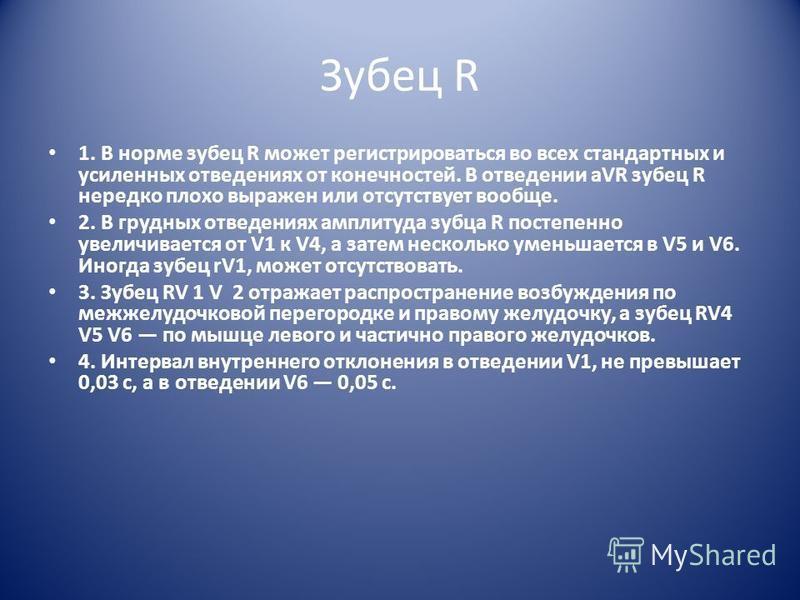 Зубец R 1. В норме зубец R может регистрироваться во всех стандартных и усиленных отведениях от конечностей. В отведении aVR зубец R нередко плохо выражен или отсутствует вообще. 2. В грудных отведениях амплитуда зубца R постепенно увеличивается от V