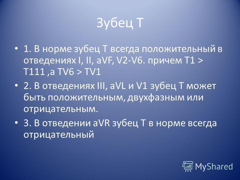 Зубец Т 1. В норме зубец T всегда положительный в отведениях I, II, aVF, V2-V6. причем T1 > T111,а TV6 > TV1 2. В отведениях III, aVL и V1 зубец T может быть положительным, двухфазным или отрицательным. 3. В отведении aVR зубец Т в норме всегда отриц