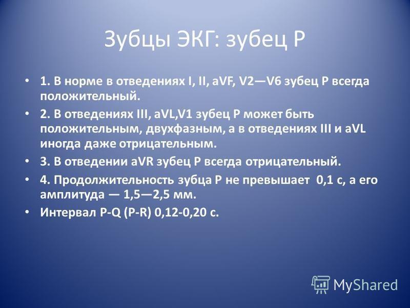 Зубцы ЭКГ: зубец P 1. В норме в отведениях I, II, aVF, V2V6 зубец P всегда положительный. 2. В отведениях III, aVL,V1 зубец Р может быть положительным, двухфазным, а в отведениях ΙΙΙ и aVL иногда даже отрицательным. 3. В отведении aVR зубец Р всегда