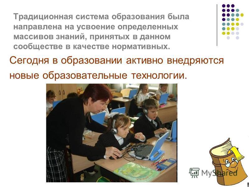 Традиционная система образования была направлена на усвоение определенных массивов знаний, принятых в данном сообществе в качестве нормативных. Сегодня в образовании активно внедряются новые образовательные технологии.