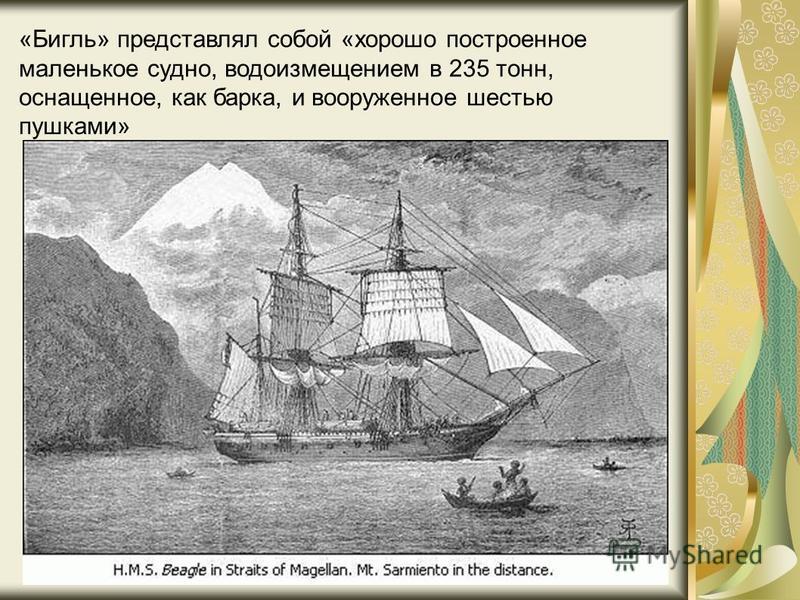 «Бигль» представлял собой «хорошо построенное маленькое судно, водоизмещением в 235 тонн, оснащенное, как барка, и вооруженное шестью пушками»