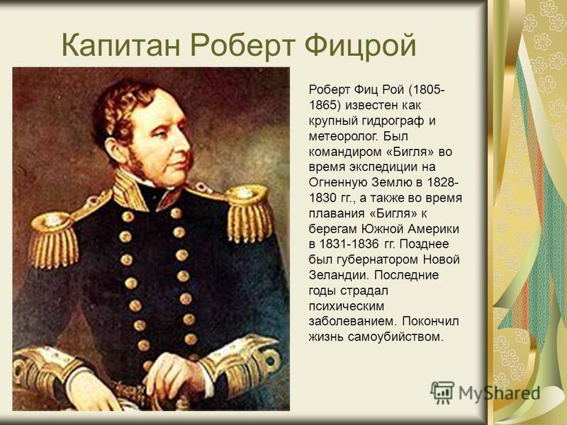 Капитан Роберт Фицрой Роберт Фиц Рой (1805- 1865) известен как крупный гидрограф и метеоролог. Был командиром «Бигля» во время экспедиции на Огненную Землю в 1828- 1830 гг., а также во время плавания «Бигля» к берегам Южной Америки в 1831-1836 гг. По