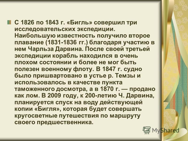 С 1826 по 1843 г. «Бигль» совершил три исследовательских экспедиции. Наибольшую известность получило второе плавание (1831-1836 гг.) благодаря участию в нем Чарльза Дарвина. После своей третьей экспедиции корабль находился в очень плохом состоянии и