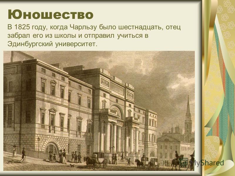 Юношество В 1825 году, когда Чарльзу было шестнадцать, отец забрал его из школы и отправил учиться в Эдинбургский университет.