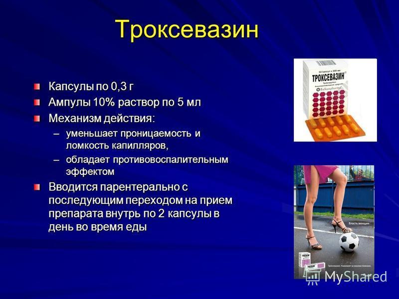 Троксевазин Капсулы по 0,3 г Ампулы 10% раствор по 5 мл Механизм действия: –уменьшает проницаемость и ломкость капилляров, –обладает противовоспалительным эффектом Вводится парентерально с последующим переходом на прием препарата внутрь по 2 капсулы