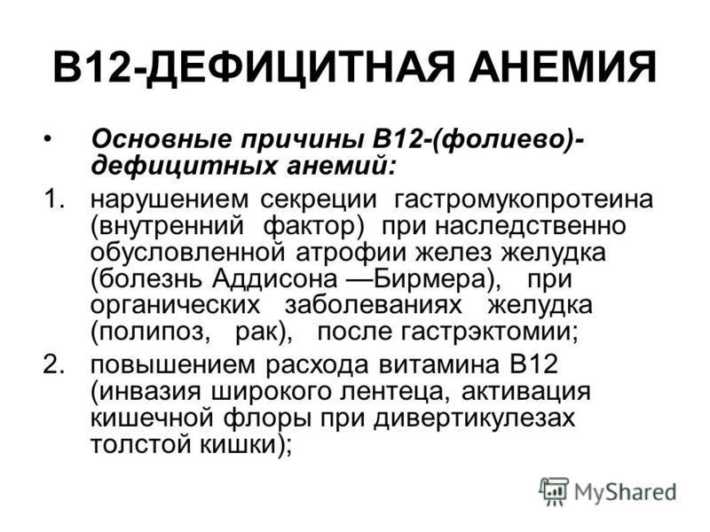В12-ДЕФИЦИТНАЯ АНЕМИЯ Основные причины B12-(фолиево)- дефицитных анемий: 1. нарушением секреции гастромукопротеина (внутренний фактор) при наследственно обусловленной атрофии желез желудка (болезнь Аддисона Бирмера), при органических заболеваниях жел