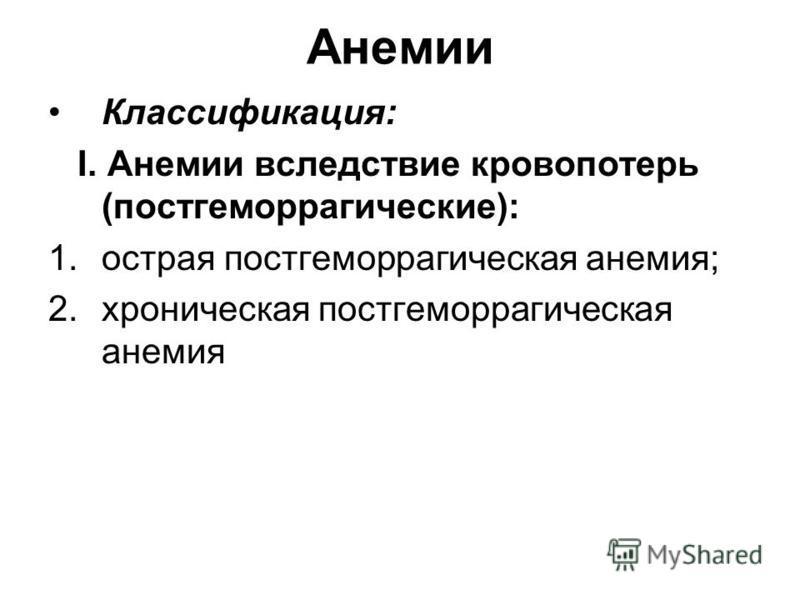 Анемии Классификация: I. Анемии вследствие кровопотерь (постгеморрагические): 1. острая постгеморрагическая анемия; 2. хроническая постгеморрагическая анемия