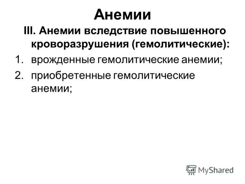 Анемии III. Анемии вследствие повышенного кроверазрушения (гемолитические): 1. врожденные гемолитические анемии; 2. приобретенные гемолитические анемии;