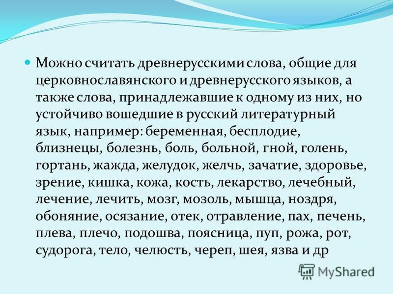 Можно считать древнерусскими слова, общие для церковнославянского и древнерусского языков, а также слова, принадлежавшие к одному из них, но устойчиво вошедшие в русский литературный язык, например: беременная, бесплодие, близнецы, болезнь, боль, бол