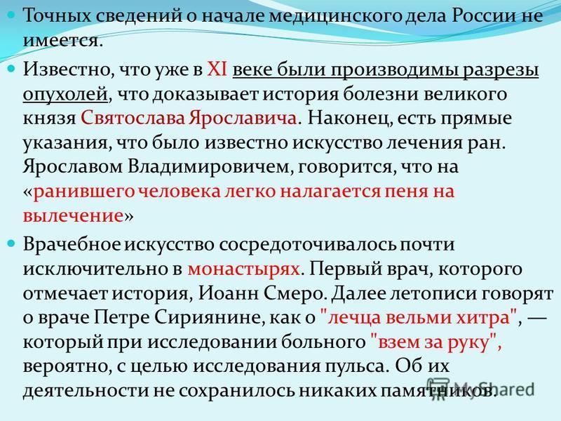 Точных сведений о начале медицинского дела России не имеется. Известно, что уже в XI веке были производимы разрезы опухолей, что доказывает история болезни великого князя Святослава Ярославича. Наконец, есть прямые указания, что было известно искусст