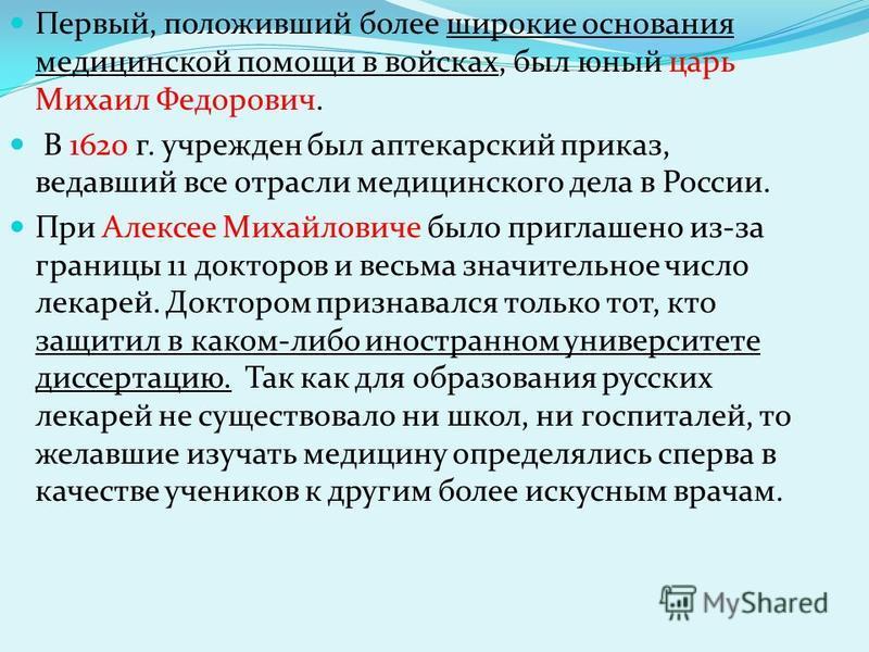 Первый, положивший более широкие основания медицинской помощи в войсках, был юный царь Михаил Федорович. В 1620 г. учрежден был аптекарский приказ, ведавший все отрасли медицинского дела в России. При Алексее Михайловиче было приглашено из-за границы