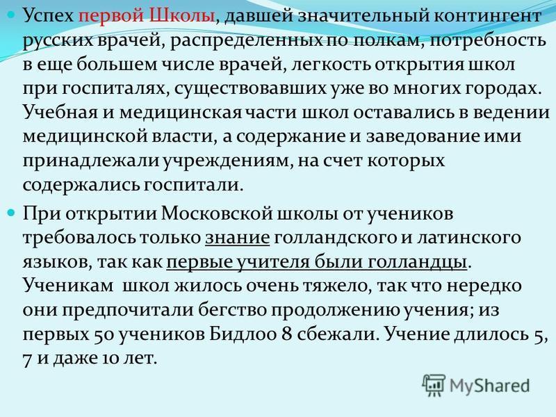 Успех первой Школы, давшей значительный контингент русских врачей, распределенных по полкам, потребность в еще большем числе врачей, легкость открытия школ при госпиталях, существовавших уже во многих городах. Учебная и медицинская части школ оставал