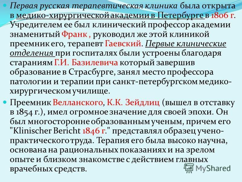 Первая русская терапевтическая клиника была открыта в медико-хирургической академии в Петербурге в 1806 г. Учредителем ее был клинический профессор академии знаменитый Франк, руководил же этой клиникой преемник его, терапевт Гаевский. Первые клиничес