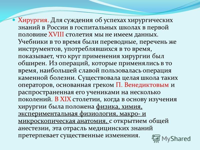 Хирургия. Для суждения об успехах хирургических знаний в России в госпитальных школах в первой половине XVIII столетия мы не имеем данных. Учебники в то время были переводные, перечень же инструментов, употреблявшихся в то время, показывает, что круг