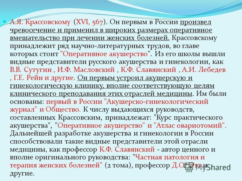 А.Я. Крассовскому (XVI, 567). Он первым в России произвел чревосечение и применил в широких размерах оперативное вмешательство при лечении женских болезней. Крассовскому принадлежит ряд научно-литературных трудов, во главе которых стоит
