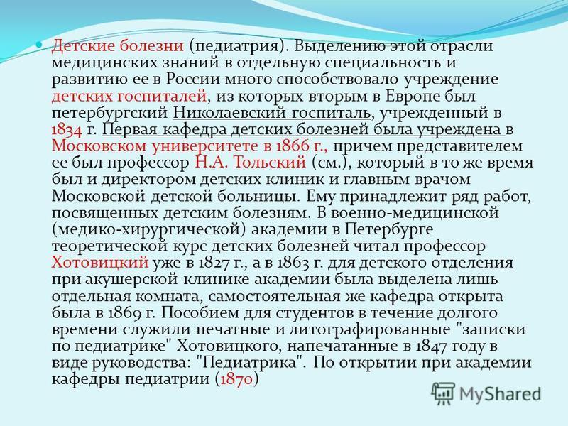 Детские болезни (педиатрия). Выделению этой отрасли медицинских знаний в отдельную специальность и развитию ее в России много способствовало учреждение детских госпиталей, из которых вторым в Европе был петербургский Николаевский госпиталь, учрежденн