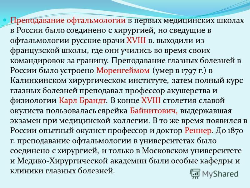 Преподавание офтальмологии в первых медицинских школах в России было соединено с хирургией, но сведущие в офтальмологии русские врачи XVIII в. выходили из французской школы, где они учились во время своих командировок за границу. Преподавание глазных