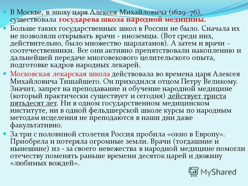 В Москве, в эпоху царя Алексея Михайловича (1629–76), существовала государева школа народной медицины. Больше таких государственных школ в России не было. Сначала их не позволяли открывать врачи - иноземцы. (Вот среди них, действительно, было множест
