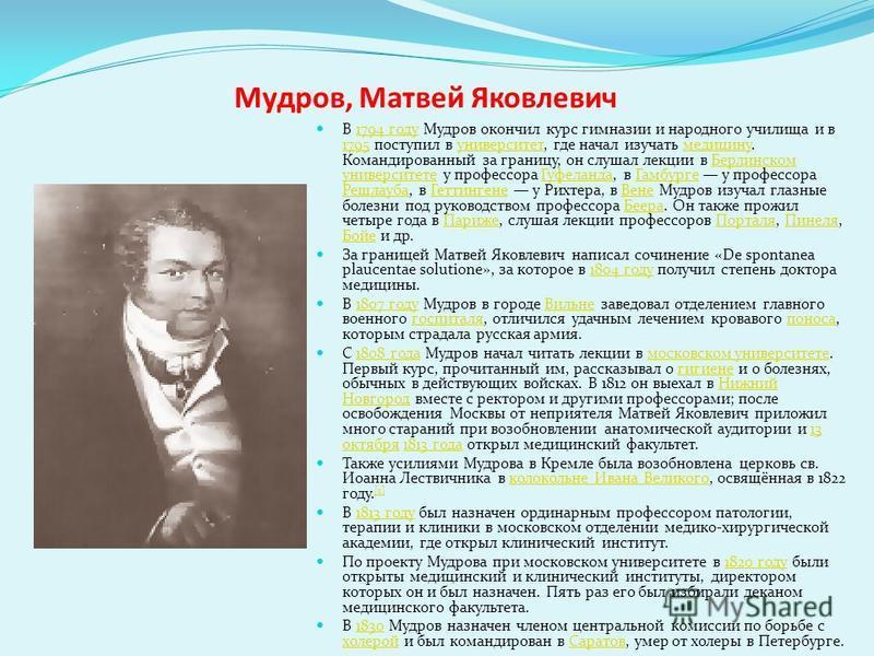 Мудров, Матвей Яковлевич В 1794 году Мудров окончил курс гимназии и народного училища и в 1795 поступил в университет, где начал изучать медицину. Командированный за границу, он слушал лекции в Берлинском университете у профессора Гуфеланда, в Гамбур