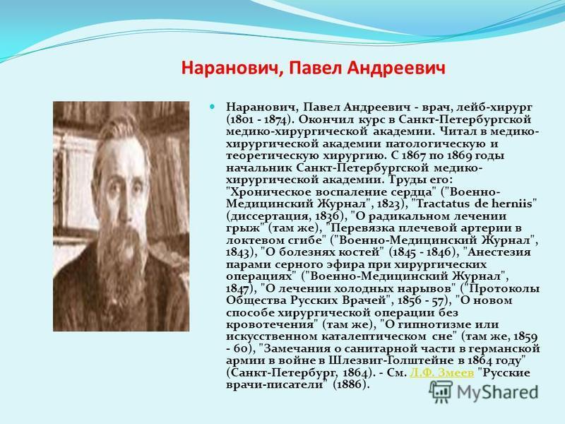 Наранович, Павел Андреевич Наранович, Павел Андреевич - врач, лейб-хирург (1801 - 1874). Окончил курс в Санкт-Петербургской медико-хирургической академии. Читал в медико- хирургической академии патологическую и теоретическую хирургию. С 1867 по 1869