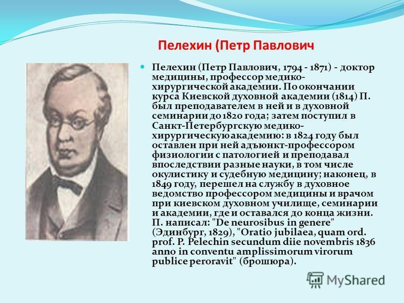 Пелехин (Петр Павлович Пелехин (Петр Павлович, 1794 - 1871) - доктор медицины, профессор медико- хирургической академии. По окончании курса Киевской духовной академии (1814) П. был преподавателем в ней и в духовной семинарии до 1820 года; затем посту